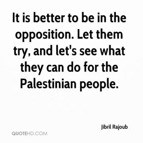 Jibril Rajoub  - It is better to be in the opposition. Let them try, and let's see what they can do for the Palestinian people.