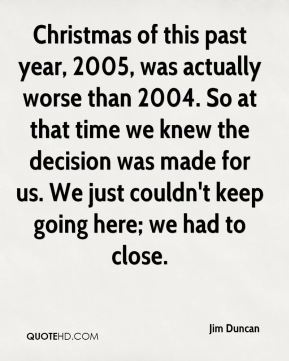 Jim Duncan  - Christmas of this past year, 2005, was actually worse than 2004. So at that time we knew the decision was made for us. We just couldn't keep going here; we had to close.