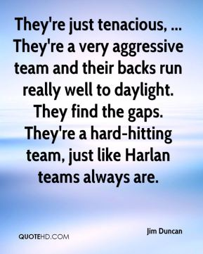 Jim Duncan  - They're just tenacious, ... They're a very aggressive team and their backs run really well to daylight. They find the gaps. They're a hard-hitting team, just like Harlan teams always are.