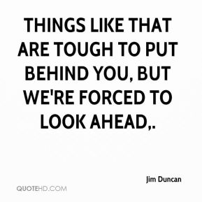 Jim Duncan  - Things like that are tough to put behind you, but we're forced to look ahead.