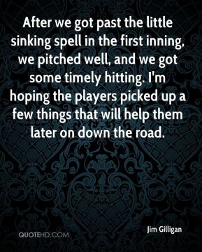 Jim Gilligan  - After we got past the little sinking spell in the first inning, we pitched well, and we got some timely hitting. I'm hoping the players picked up a few things that will help them later on down the road.