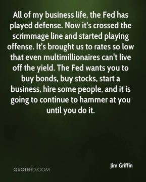 Jim Griffin  - All of my business life, the Fed has played defense. Now it's crossed the scrimmage line and started playing offense. It's brought us to rates so low that even multimillionaires can't live off the yield. The Fed wants you to buy bonds, buy stocks, start a business, hire some people, and it is going to continue to hammer at you until you do it.