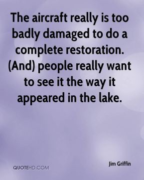 Jim Griffin  - The aircraft really is too badly damaged to do a complete restoration. (And) people really want to see it the way it appeared in the lake.