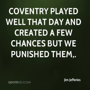 Jim Jefferies  - Coventry played well that day and created a few chances but we punished them.