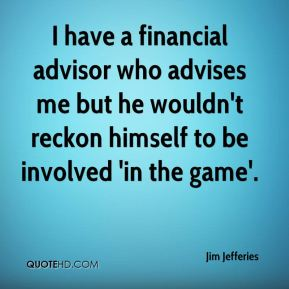 Jim Jefferies  - I have a financial advisor who advises me but he wouldn't reckon himself to be involved 'in the game'.