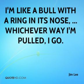 Jim Lee  - I'm like a bull with a ring in its nose, ... Whichever way I'm pulled, I go.