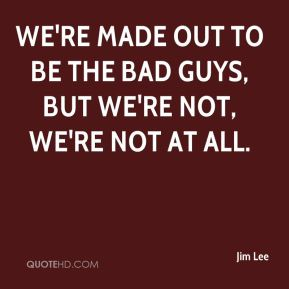 Jim Lee  - We're made out to be the bad guys, but we're not, we're not at all.