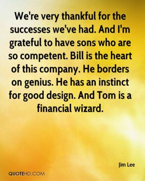 We're very thankful for the successes we've had. And I'm grateful to have sons who are so competent. Bill is the heart of this company. He borders on genius. He has an instinct for good design. And Tom is a financial wizard.