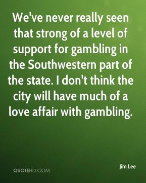 We've never really seen that strong of a level of support for gambling in the Southwestern part of the state. I don't think the city will have much of a love affair with gambling.