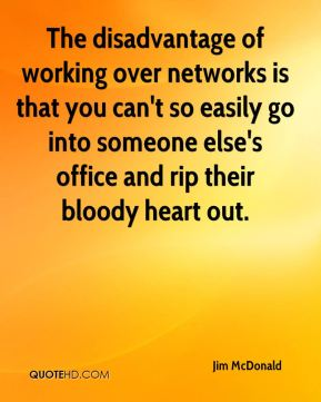 Jim McDonald  - The disadvantage of working over networks is that you can't so easily go into someone else's office and rip their bloody heart out.