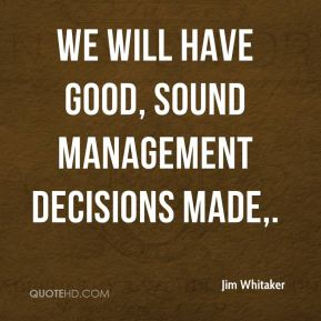 Jim Whitaker  - We will have good, sound management decisions made.