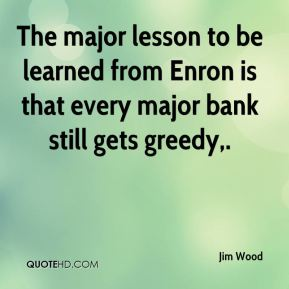Jim Wood  - The major lesson to be learned from Enron is that every major bank still gets greedy.
