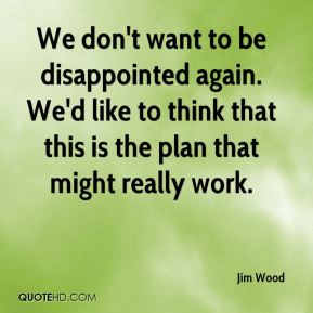 We don't want to be disappointed again. We'd like to think that this is the plan that might really work.
