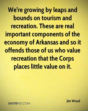 Jim Wood  - We're growing by leaps and bounds on tourism and recreation. These are real important components of the economy of Arkansas and so it offends those of us who value recreation that the Corps places little value on it.