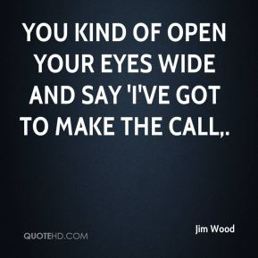 Jim Wood  - You kind of open your eyes wide and say 'I've got to make the call.