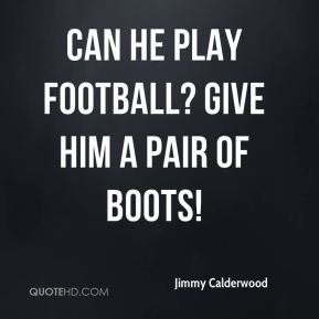 Jimmy Calderwood  - Can he play football? Give him a pair of boots!