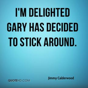 Jimmy Calderwood  - I'm delighted Gary has decided to stick around.