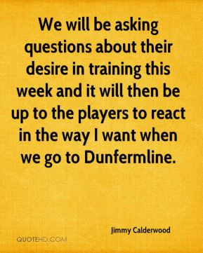 Jimmy Calderwood  - We will be asking questions about their desire in training this week and it will then be up to the players to react in the way I want when we go to Dunfermline.