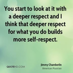 Jimmy Chamberlin - You start to look at it with a deeper respect and I think that deeper respect for what you do builds more self-respect.