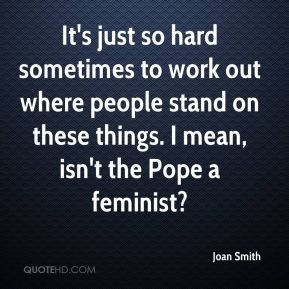 Joan Smith  - It's just so hard sometimes to work out where people stand on these things. I mean, isn't the Pope a feminist?