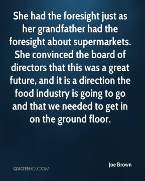 Joe Brown  - She had the foresight just as her grandfather had the foresight about supermarkets. She convinced the board of directors that this was a great future, and it is a direction the food industry is going to go and that we needed to get in on the ground floor.
