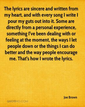Joe Brown  - The lyrics are sincere and written from my heart, and with every song I write I pour my guts out into it. Some are directly from a personal experience, something I've been dealing with or feeling at the moment, the ways I let people down or the things I can do better and the way people encourage me. That's how I wrote the lyrics.