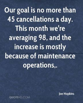 Joe Hopkins  - Our goal is no more than 45 cancellations a day. This month we're averaging 98, and the increase is mostly because of maintenance operations.
