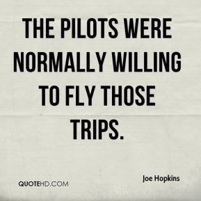 Joe Hopkins  - The pilots were normally willing to fly those trips.