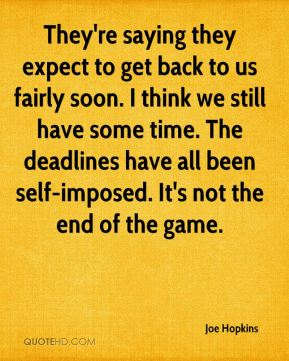 They're saying they expect to get back to us fairly soon. I think we still have some time. The deadlines have all been self-imposed. It's not the end of the game.