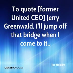 To quote [former United CEO] Jerry Greenwald, I'll jump off that bridge when I come to it.