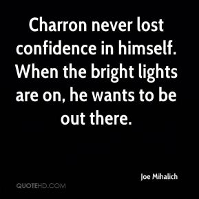 Charron never lost confidence in himself. When the bright lights are on, he wants to be out there.