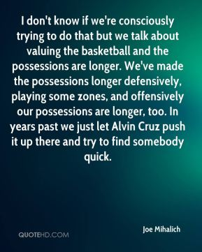 I don't know if we're consciously trying to do that but we talk about valuing the basketball and the possessions are longer. We've made the possessions longer defensively, playing some zones, and offensively our possessions are longer, too. In years past we just let Alvin Cruz push it up there and try to find somebody quick.