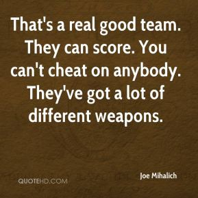 That's a real good team. They can score. You can't cheat on anybody. They've got a lot of different weapons.