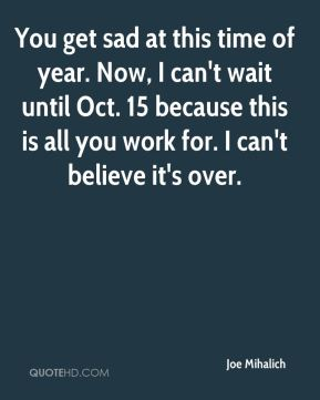 You get sad at this time of year. Now, I can't wait until Oct. 15 because this is all you work for. I can't believe it's over.