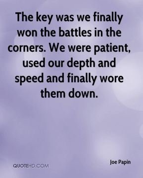 Joe Papin  - The key was we finally won the battles in the corners. We were patient, used our depth and speed and finally wore them down.