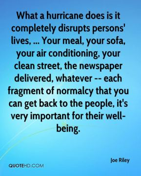Joe Riley  - What a hurricane does is it completely disrupts persons' lives, ... Your meal, your sofa, your air conditioning, your clean street, the newspaper delivered, whatever -- each fragment of normalcy that you can get back to the people, it's very important for their well-being.