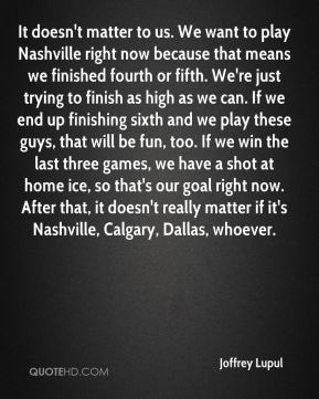 It doesn't matter to us. We want to play Nashville right now because that means we finished fourth or fifth. We're just trying to finish as high as we can. If we end up finishing sixth and we play these guys, that will be fun, too. If we win the last three games, we have a shot at home ice, so that's our goal right now. After that, it doesn't really matter if it's Nashville, Calgary, Dallas, whoever.