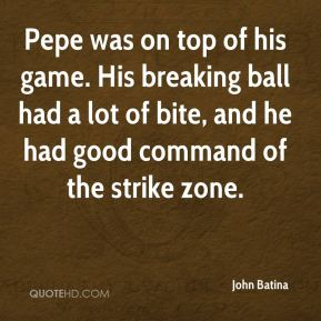 John Batina  - Pepe was on top of his game. His breaking ball had a lot of bite, and he had good command of the strike zone.