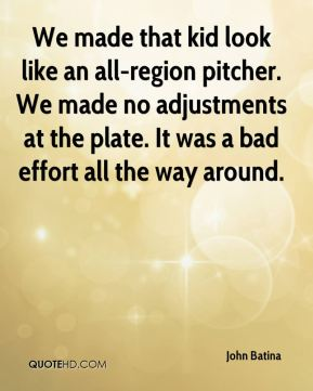 John Batina  - We made that kid look like an all-region pitcher. We made no adjustments at the plate. It was a bad effort all the way around.