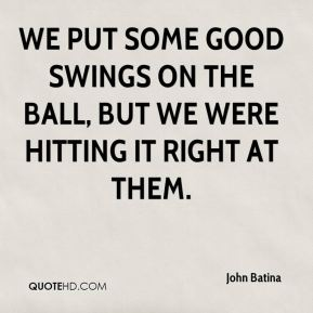We put some good swings on the ball, but we were hitting it right at them.