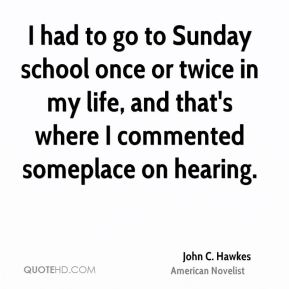 I had to go to Sunday school once or twice in my life, and that's where I commented someplace on hearing.