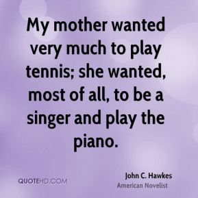 My mother wanted very much to play tennis; she wanted, most of all, to be a singer and play the piano.