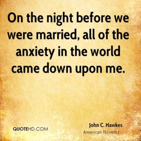 On the night before we were married, all of the anxiety in the world came down upon me.
