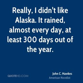 Really, I didn't like Alaska. It rained, almost every day, at least 300 days out of the year.
