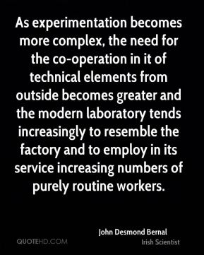 As experimentation becomes more complex, the need for the co-operation in it of technical elements from outside becomes greater and the modern laboratory tends increasingly to resemble the factory and to employ in its service increasing numbers of purely routine workers.