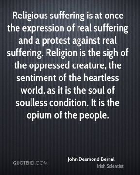 Religious suffering is at once the expression of real suffering and a protest against real suffering. Religion is the sigh of the oppressed creature, the sentiment of the heartless world, as it is the soul of soulless condition. It is the opium of the people.