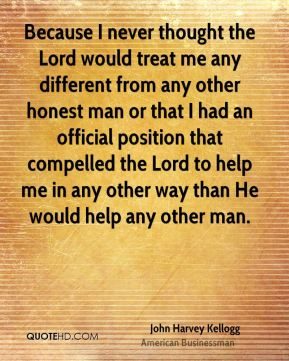 Because I never thought the Lord would treat me any different from any other honest man or that I had an official position that compelled the Lord to help me in any other way than He would help any other man.