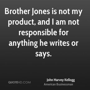 John Harvey Kellogg - Brother Jones is not my product, and I am not responsible for anything he writes or says.