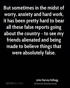 John Harvey Kellogg - But sometimes in the midst of worry, anxiety and hard work, it has been pretty hard to bear all these false reports going about the country - to see my friends alienated and being made to believe things that were absolutely false.