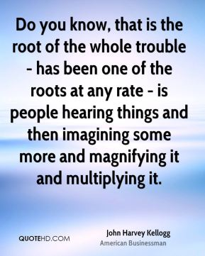 Do you know, that is the root of the whole trouble - has been one of the roots at any rate - is people hearing things and then imagining some more and magnifying it and multiplying it.
